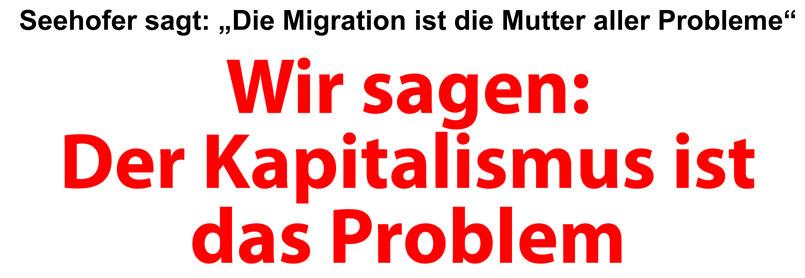"""Seehofer sagt: """"Die Migration ist die Mutter aller Probleme"""". Wir sagen: Der Kapitalismus … <a href="""